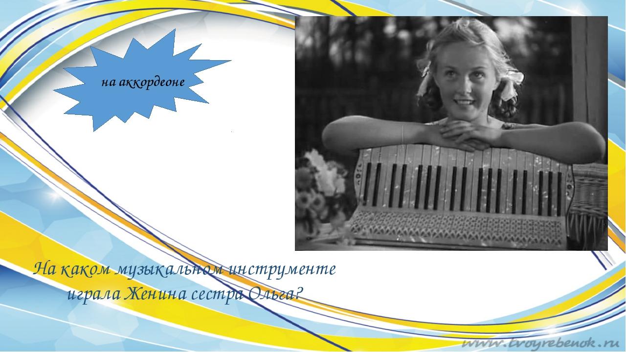 На каком музыкальном инструменте играла Женина сестра Ольга? на аккордеоне
