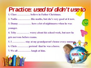 Practice: used to/ didn't use to 1. Clare …………… believe in Father Christmas.