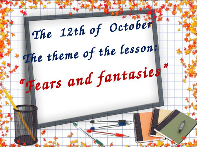 "The 12th of October ""Fears and fantasies"" The theme of the lesson:"