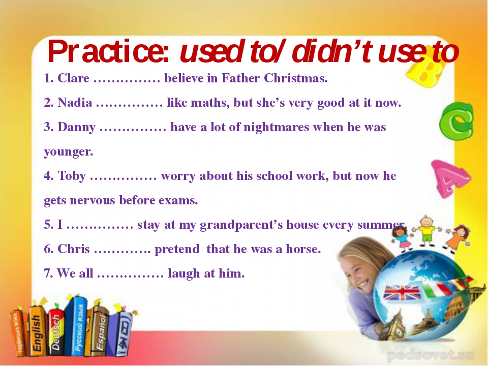 Practice: used to/ didn't use to 1. Clare …………… believe in Father Christmas....