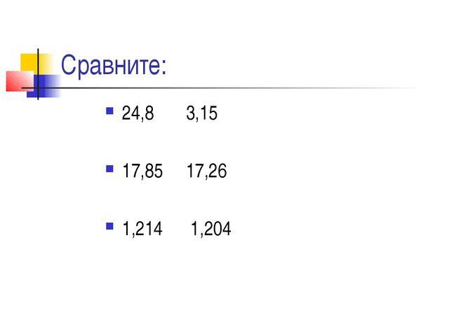 Сравните: 24,8 3,15 17,85 17,26 1,214 1,204