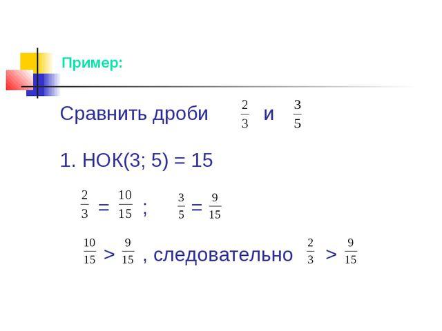 Сравнить дроби и 1. НОК(3; 5) = 15 = ; = > , следовательно > Пример: