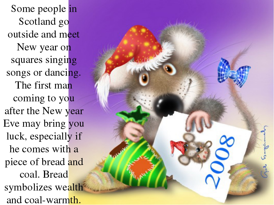 Some people in Scotland go outside and meet New year on squares singing songs...