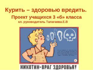 Курить – здоровью вредить. Проект учащихся 3 «б» класса кл. руководитель Тал