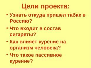 Цели проекта: Узнать откуда пришел табак в Россию? Что входит в состав сигаре