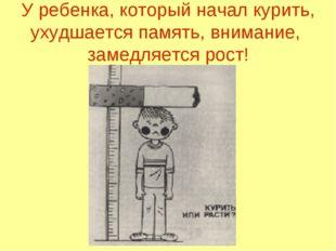 У ребенка, который начал курить, ухудшается память, внимание, замедляется рост!