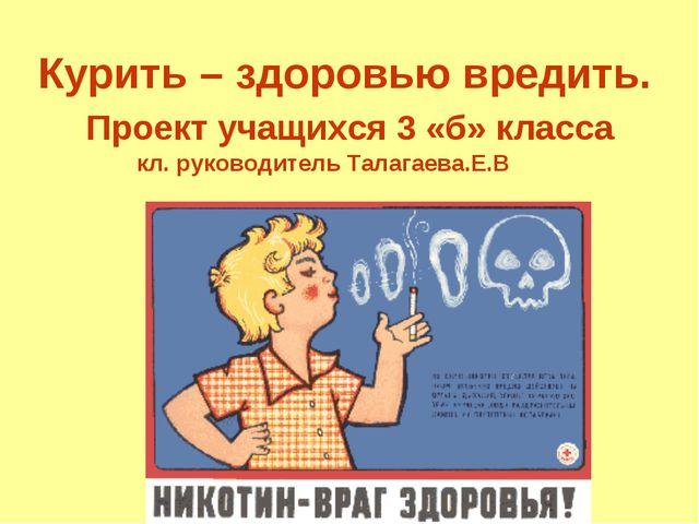 Курить – здоровью вредить. Проект учащихся 3 «б» класса кл. руководитель Тал...