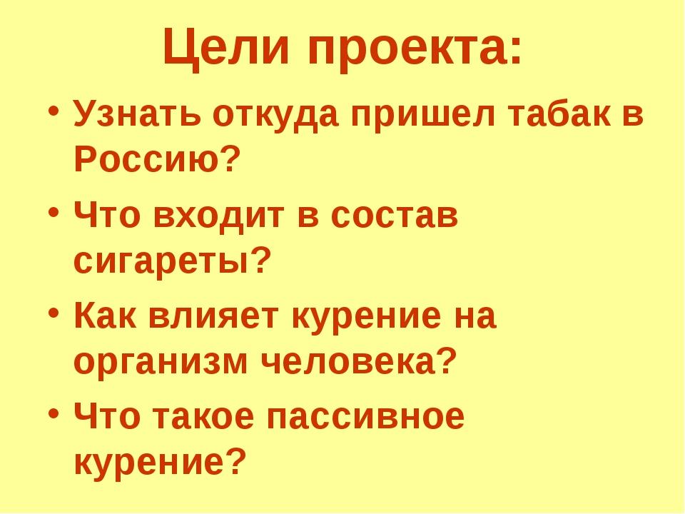 Цели проекта: Узнать откуда пришел табак в Россию? Что входит в состав сигаре...