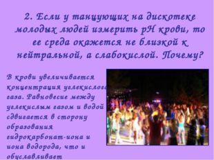 2. Если у танцующих на дискотеке молодых людей измерить рН крови, то ее среда