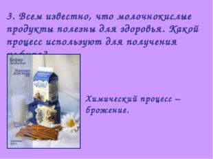 3. Всем известно, что молочнокислые продукты полезны для здоровья. Какой проц