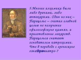 5.Многие алхимики были либо врачами, либо аптекарями. Один из них – Парацельс