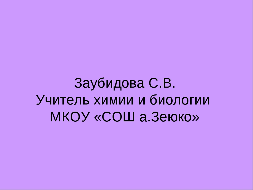 Заубидова С.В. Учитель химии и биологии МКОУ «СОШ а.Зеюко»