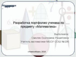 Разработка портфолио ученика по предмету «Математика» Выполнила: Смоляк Екате