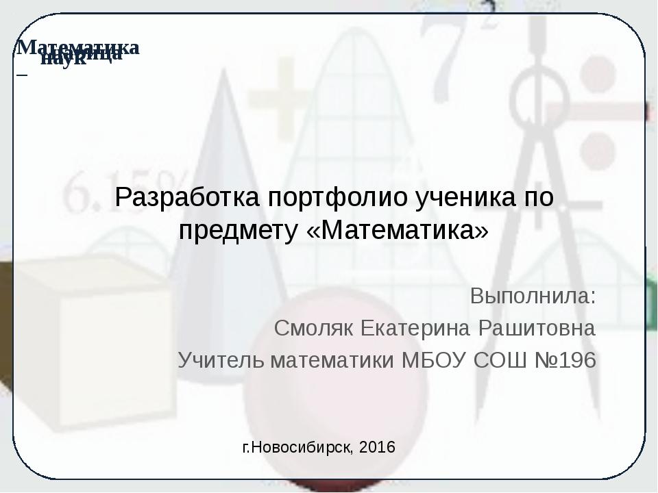 Разработка портфолио ученика по предмету «Математика» Выполнила: Смоляк Екате...