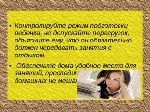Контролируйте режим подготовки ребенка, не допускайте перегрузок, объясните