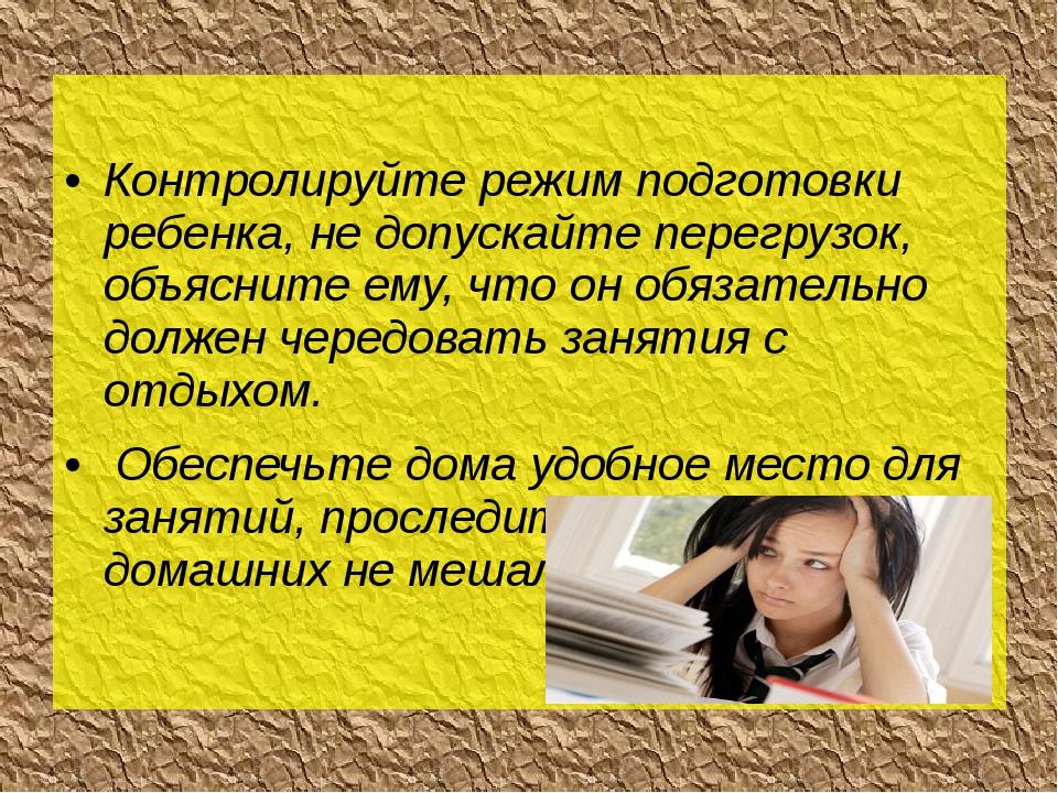 Контролируйте режим подготовки ребенка, не допускайте перегрузок, объясните...