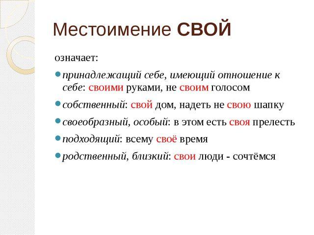 Местоимение СВОЙ означает: принадлежащий себе, имеющий отношение к себе: свои...