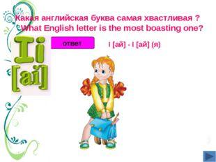 Какая английская буква самая хвастливая ?  What English letter is the most