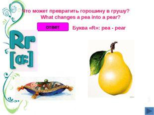 Что может превратить горошину в грушу?  What changes a pea into a pear?