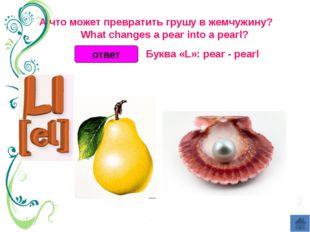 ответ А что может превратить грушу в жемчужину?  What changes a pear int