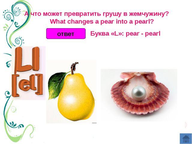 ответ А что может превратить грушу в жемчужину?  What changes a pear int...