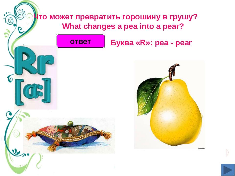Что может превратить горошину в грушу?  What changes a pea into a pear?...