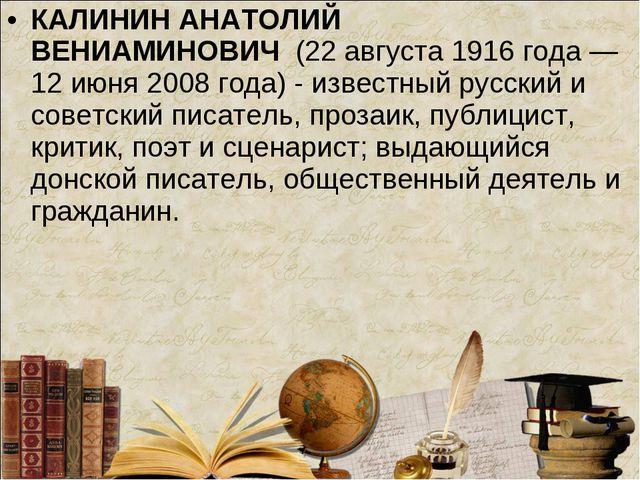 КАЛИНИН АНАТОЛИЙ ВЕНИАМИНОВИЧ(22 августа 1916 года — 12 июня 2008 года) - и...