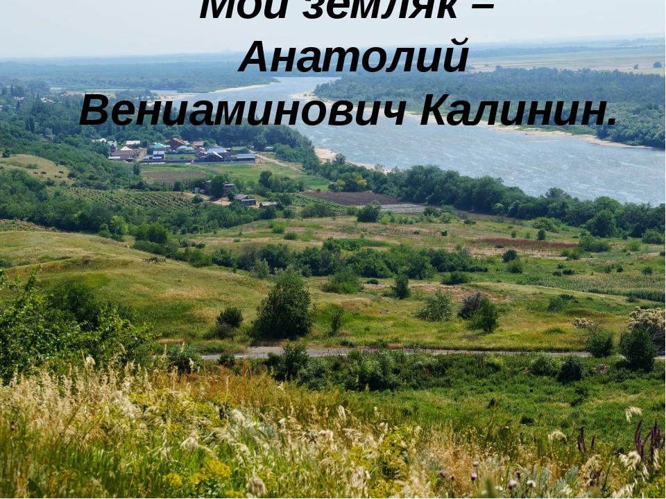 Мой земляк – Анатолий Вениаминович Калинин. .