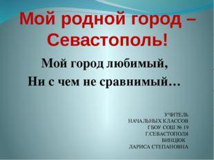 Мой родной город – Севастополь! Мой город любимый, Ни с чем не сравнимый… УЧИ