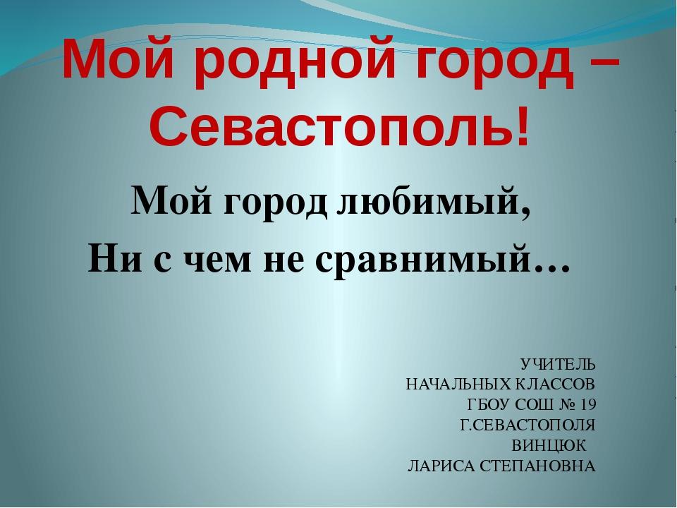 Мой родной город – Севастополь! Мой город любимый, Ни с чем не сравнимый… УЧИ...