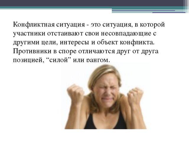 Конфликтная ситуация - это ситуация, в которой участники отстаивают свои нес...