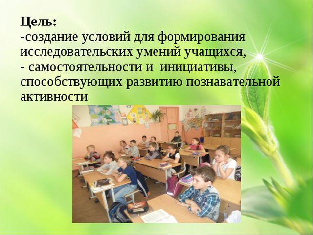 Цель: -создание условий для формирования исследовательских умений учащихся,...