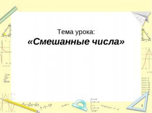 Тема урока: «Смешанные числа» *
