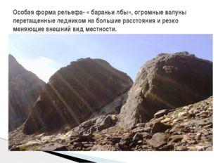 Особая форма рельефа- « бараньи лбы», огромные валуны перетащенные ледником