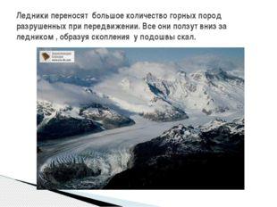 Ледники переносят большое количество горных пород разрушенных при передвижени