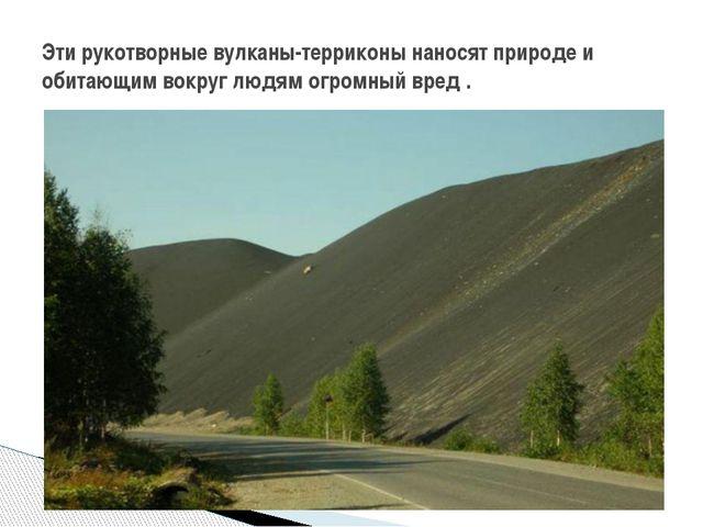 Эти рукотворные вулканы-терриконы наносят природе и обитающим вокруг людям ог...