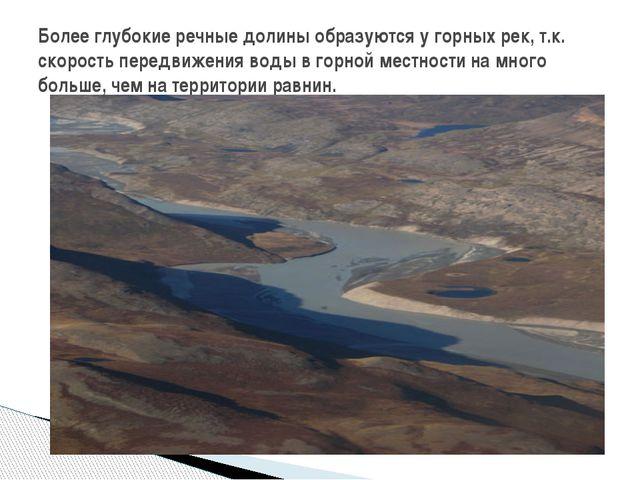 Более глубокие речные долины образуются у горных рек, т.к. скорость передвиже...