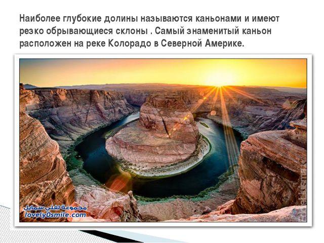 Наиболее глубокие долины называются каньонами и имеют резко обрывающиеся скл...