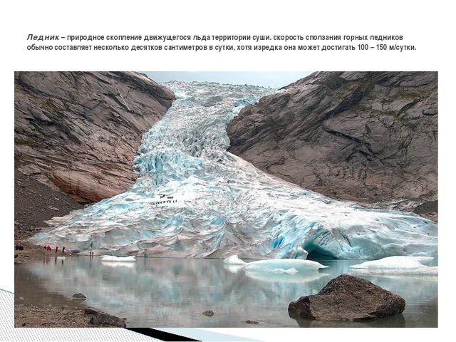 Ледник – природное скопление движущегося льда территории суши. скорость спол...