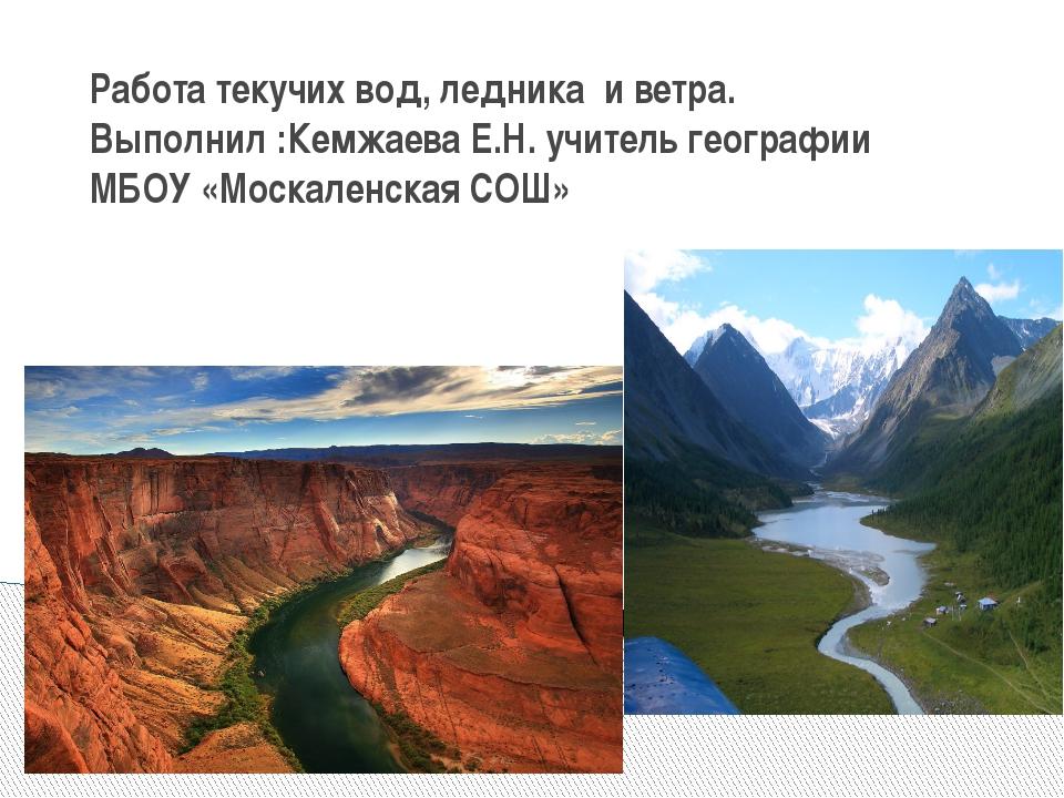 Работа текучих вод, ледника и ветра. Выполнил :Кемжаева Е.Н. учитель географи...