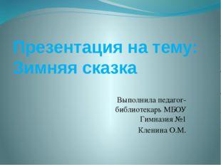 Презентация на тему: Зимняя сказка Выполнила педагог-библиотекарь МБОУ Гимназ