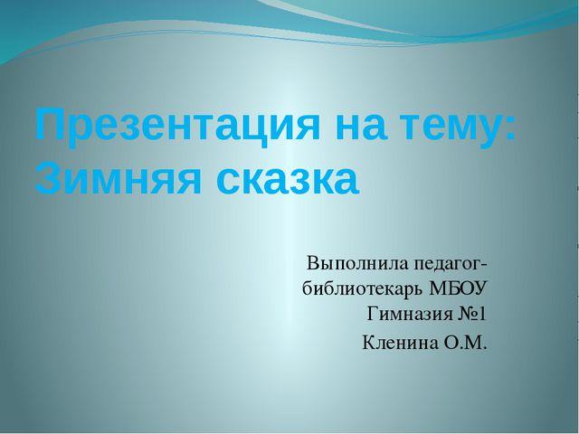 Презентация на тему: Зимняя сказка Выполнила педагог-библиотекарь МБОУ Гимназ...