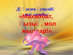 Дөңгелек үстелдің тақырыбы: «Махаббат, қызық, мол жылдар!».