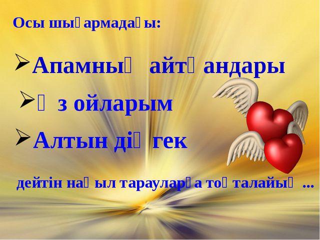 Осы шығармадағы: Апамның айтқандары Өз ойларым Алтын діңгек дейтін нақыл тара...