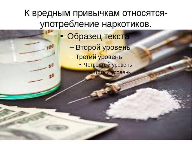К вредным привычкам относятся- употребление наркотиков.