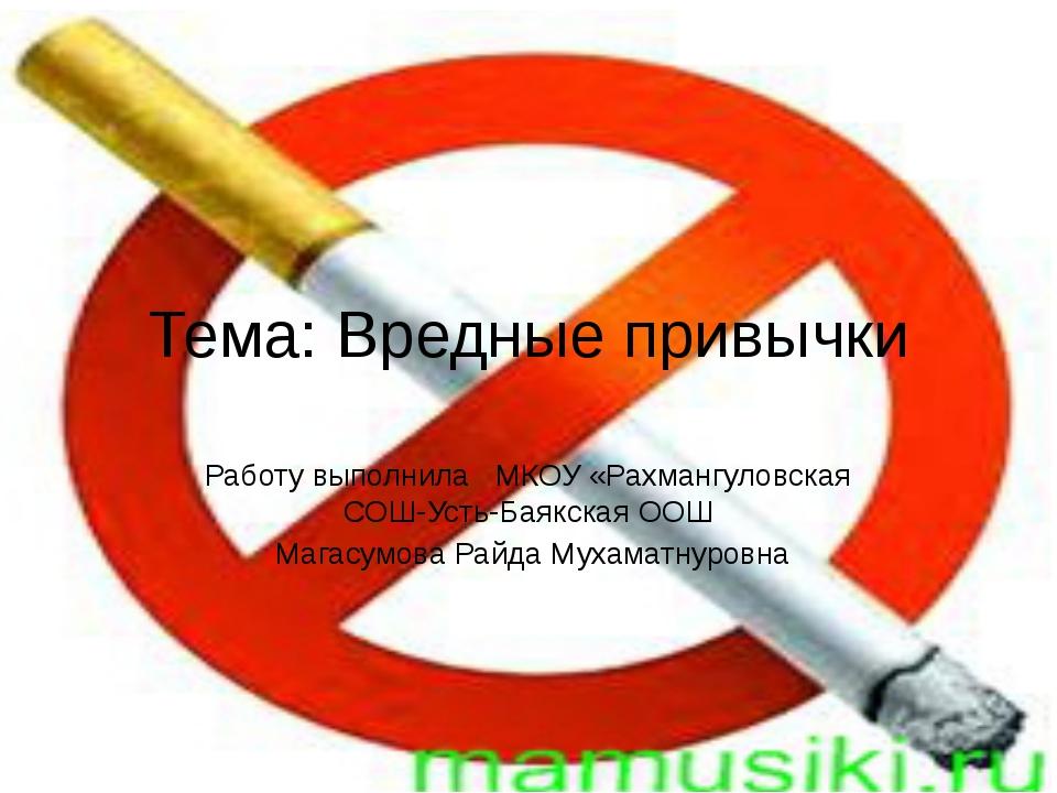 Тема: Вредные привычки Работу выполнила МКОУ «Рахмангуловская СОШ-Усть-Баякск...