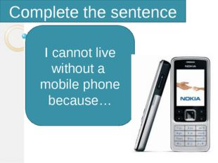 Complete the sentence I cannot live without a mobile phone because…