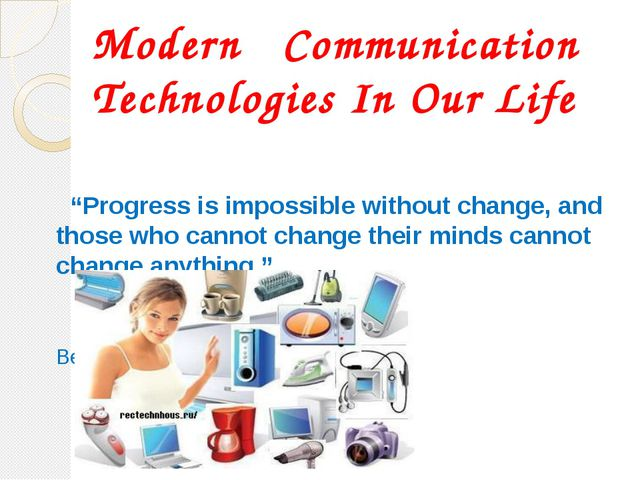 """Modern Communication Technologies In Our Life """"Progress is impossible without..."""