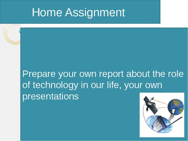 Home Assignment Prepare your own report about the role of technology in our...