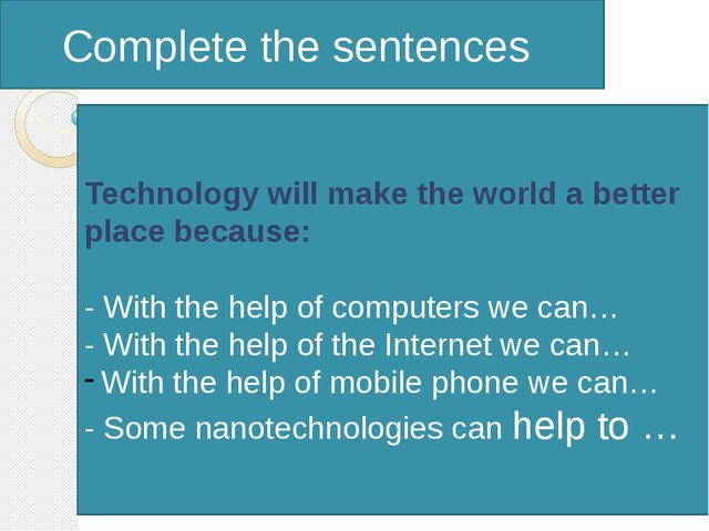 Complete the sentences Technology will make the world a better place because...